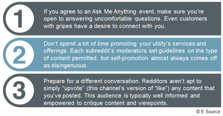 "1. If you agree to do an AMA, make sure you're open to answering uncomfortable questions. Even customers with gripes have a desire to connect with you. 2. Don't spend a lot of time promoting your utility's services and offerings. Each subreddit's moderators set guidelines on the type of content permitted, but self-promotion almost always comes off as disingenuous in this format. 3. Prepare for a different conversation. Redditors aren't apt to simply ""upvote"" (this channel's version of ""like"") any content th"