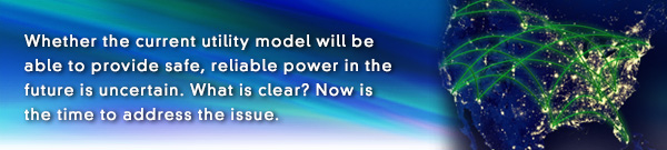 E News banner: Whether the current utility model will be able to provide safe, reliable power in the future is uncertain. What is clear? Now is the time to address the issue.