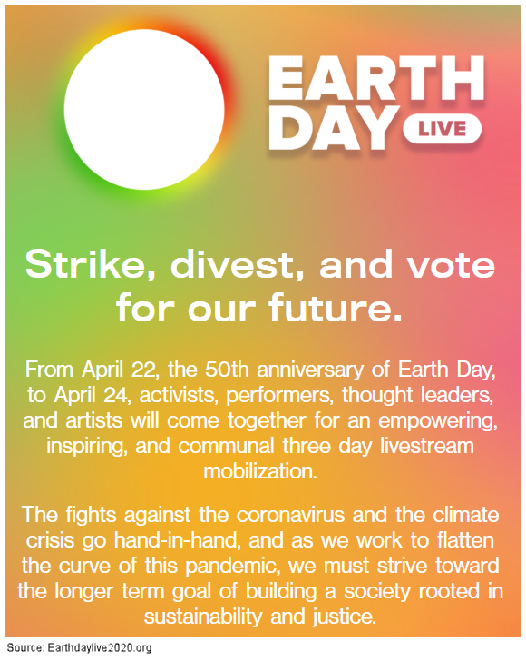 Strike, divest, and vote for our future. From April 22, the 50th anniversary of Earth Day, to April 24, activists, performers, thought leaders, and artists will come together for an empowering, inspiring, and communal three day livestream mobilization. The fights against the coronavirus and the climate crisis go hand-in-hand, and as we work to flatten the curve of this pandemic, we must strive toward the longer term goal of building a society rooted in sustainability and justice.