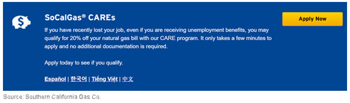 SoCalGas CAREs. If you have recently lost your job, even if you are receiving unemployment benefits, you may qualify for 20% off your natural gas bill with our CARE program. It only takes a few minutes to apply and no additional documentation is required. Apply today to see if you qualify.